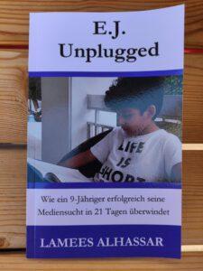 Lamees Alhassar, Christina Bergmann - E.J. Unplugged Wie ein 9-Jähriger erfolgreich seine Mediensucht in 21 Tagen überwindet
